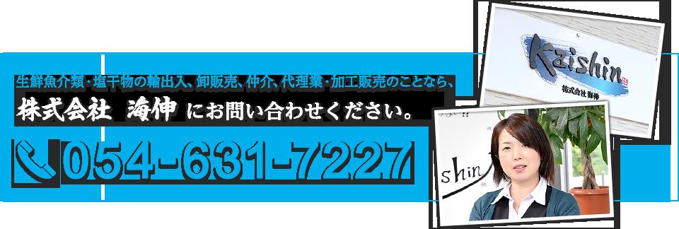 生鮮魚介類・塩干物の輸出入、卸販売、仲介、代理業・加工販売のことなら、株式会社 海伸 にお問い合わせください。054-631-7227